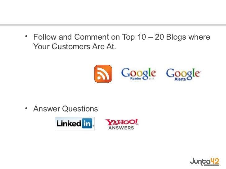 <ul><li>Follow and Comment on Top 10 – 20 Blogs where Your Customers Are At. </li></ul><ul><li>Answer Questions </li></ul>
