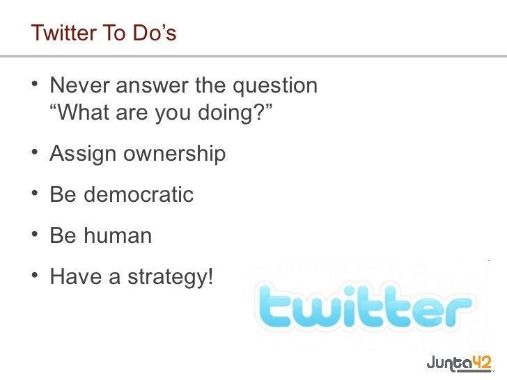 "Twitter To Do's <ul><li>Never answer the question  ""What are you doing?"" </li></ul><ul><li>Assign ownership </li></ul><ul>..."