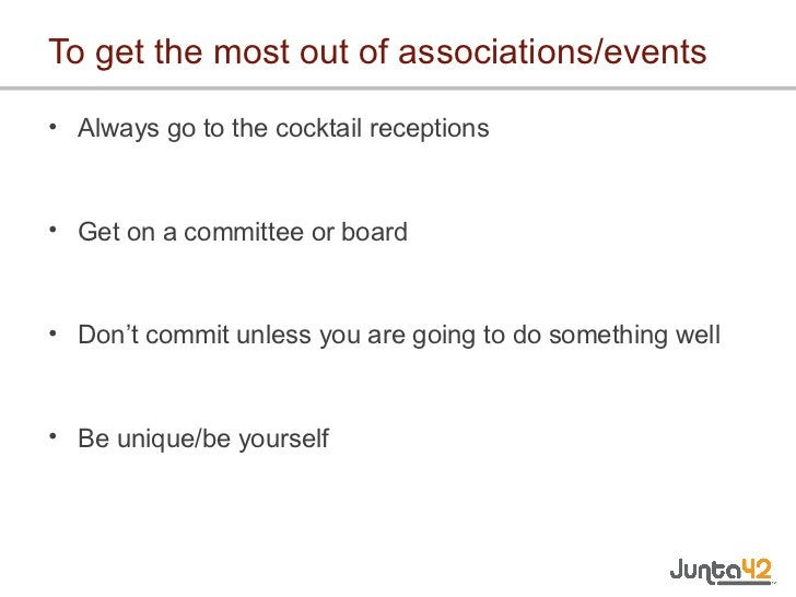 To get the most out of associations/events <ul><li>Always go to the cocktail receptions </li></ul><ul><li>Get on a committ...