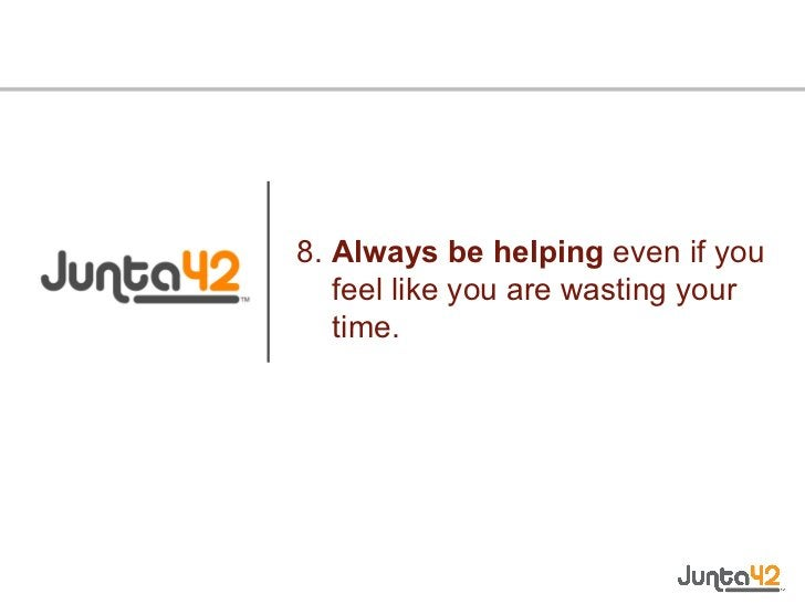 8.  Always be helping  even if you feel like you are wasting your time.