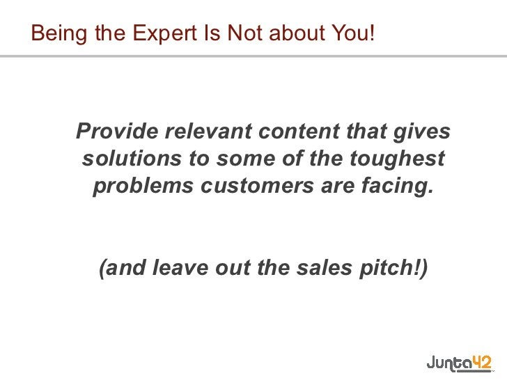 Being the Expert Is Not about You! <ul><li>Provide relevant content that gives solutions to some of the toughest problems ...