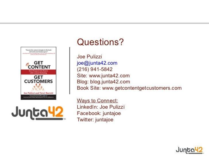 Questions? Joe Pulizzi [email_address] (216) 941-5842 Site: www.junta42.com Blog: blog.junta42.com Book Site: www.getconte...