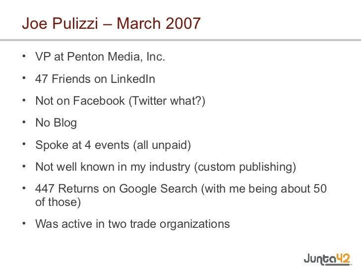 Joe Pulizzi – March 2007 <ul><li>VP at Penton Media, Inc. </li></ul><ul><li>47 Friends on LinkedIn </li></ul><ul><li>Not o...