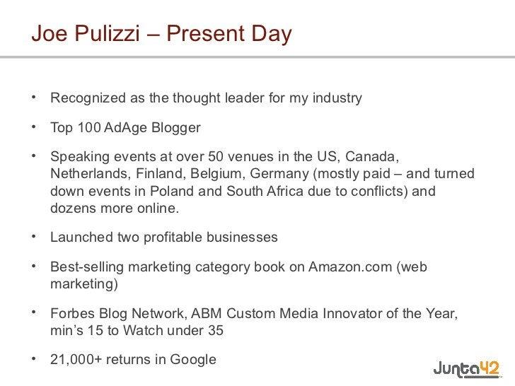 Joe Pulizzi – Present Day <ul><li>Recognized as the thought leader for my industry </li></ul><ul><li>Top 100 AdAge Blogger...