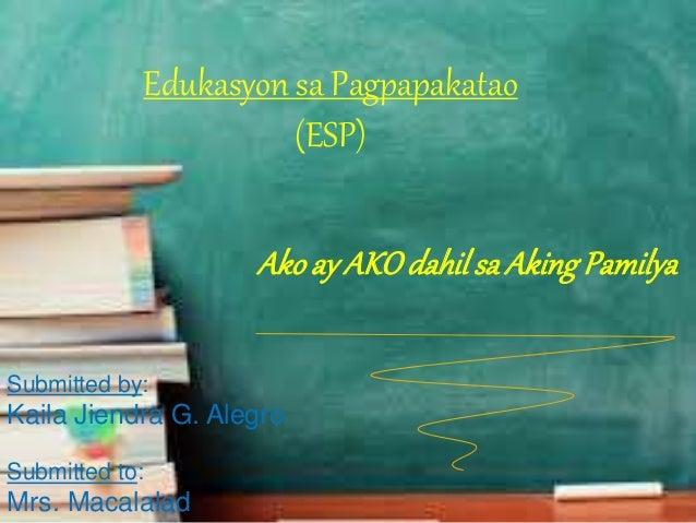 Edukasyon sa Pagpapakatao (ESP) Akoay AKOdahilsa AkingPamilya Submitted by: Kaila Jiendra G. Alegro Submitted to: Mrs. Mac...