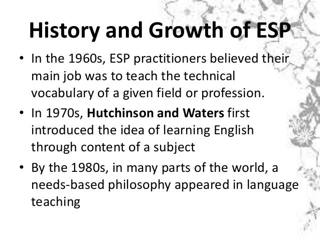 History and Growth of ESP • In the 1960s, ESP practitioners believed their main job was to teach the technical vocabulary ...