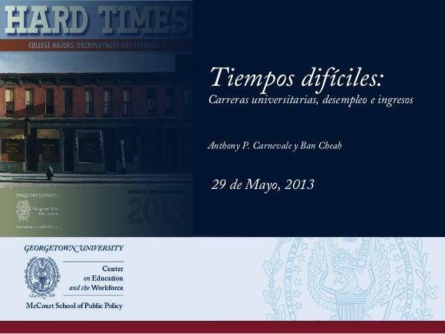 Tiempos difíciles: Carreras universitarias, desempleo e ingresos Anthony P. Carnevale y Ban Cheah 29 de Mayo, 2013