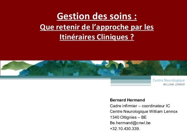 Gestion des soins : Que retenir de l'approche par les Itinéraires Cliniques ? Bernard Hermand Cadre infirmier – coordinate...
