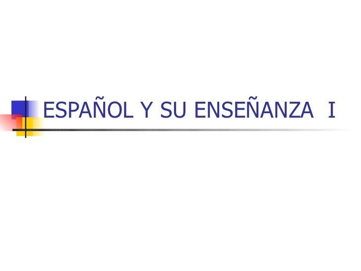 ESPAÑOL Y SU ENSEÑANZA I