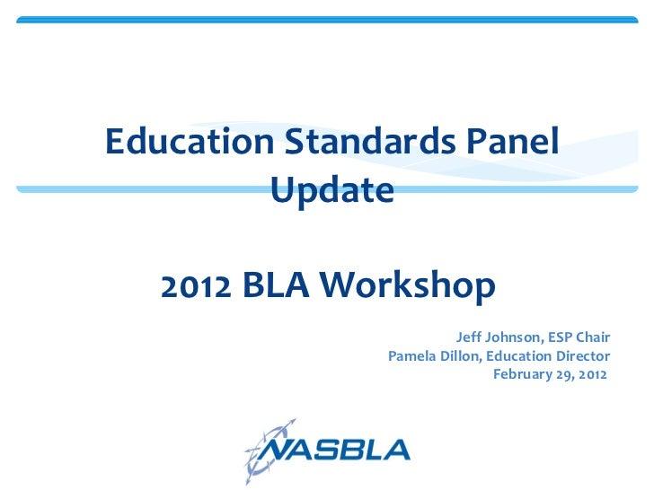 Education Standards Panel Update 2012 BLA Workshop  <ul><li>Jeff Johnson, ESP Chair </li></ul><ul><li>Pamela Dillon, Educa...