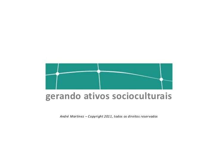 gerando ativos socioculturais   André Martinez – Copyright 2011, todos os direitos reservados