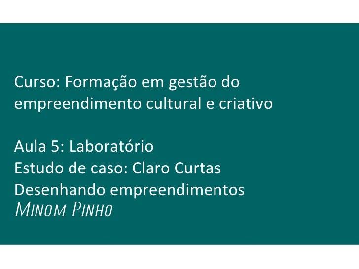 Curso: Formação em gestão doempreendimento cultural e criativoAula 5: LaboratórioEstudo de caso: Claro CurtasDesenhando em...