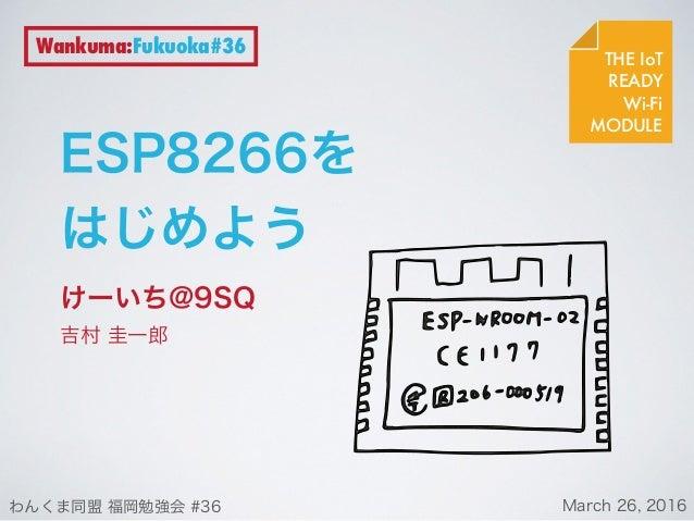 ESP8266を はじめよう けーいち@9SQ 吉村 圭一郎 THE IoT READY Wi-Fi MODULE Wankuma:Fukuoka#36 わんくま同盟 福岡勉強会 #36 March 26, 2016