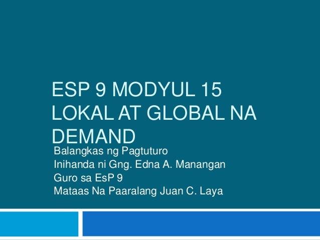 ESP 9 MODYUL 15 LOKAL AT GLOBAL NA DEMAND Balangkas ng Pagtuturo Inihanda ni Gng. Edna A. Manangan Guro sa EsP 9 Mataas Na...