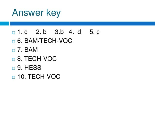 Answer key  1. c 2. b 3.b 4. d 5. c  6. BAM/TECH-VOC  7. BAM  8. TECH-VOC  9. HESS  10. TECH-VOC