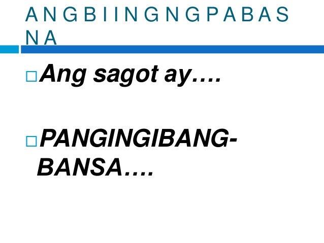 A N G B I I N G N G P A B A S N A Ang sagot ay…. PANGINGIBANG- BANSA….