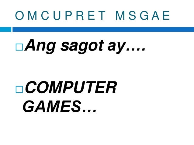 O M C U P R E T M S G A E Ang sagot ay…. COMPUTER GAMES…