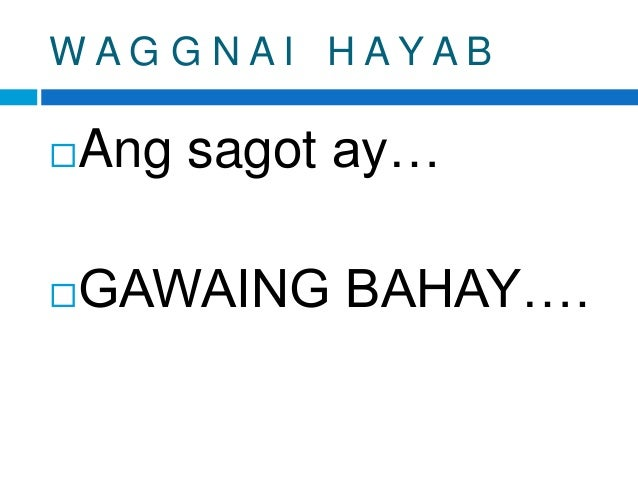 W A G G N A I H A Y A B Ang sagot ay… GAWAING BAHAY….