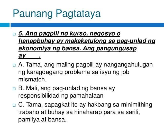 Paunang Pagtataya  5. Ang pagpili ng kurso, negosyo o hanapbuhay ay makakatulong sa pag-unlad ng ekonomiya ng bansa. Ang ...
