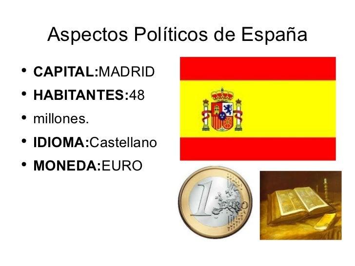 Aspectos Políticos de España <ul><li>CAPITAL: MADRID </li></ul><ul><li>HABITANTES: 48 </li></ul><ul><li>millones. </li></u...