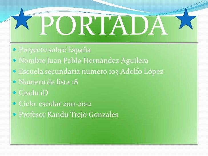 PORTADA Proyecto sobre España Nombre Juan Pablo Hernández Aguilera Escuela secundaria numero 103 Adolfo López Numero d...