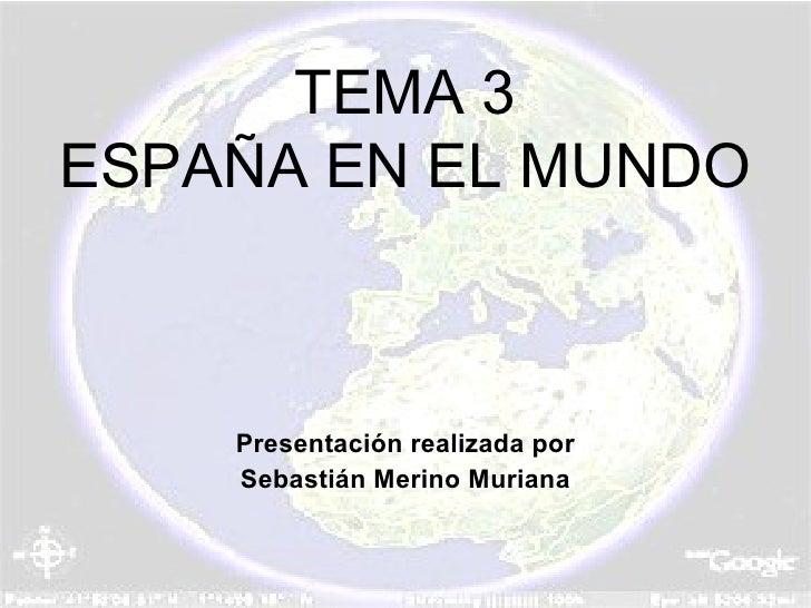 TEMA 3 ESPAÑA EN EL MUNDO Presentación realizada por Sebastián Merino Muriana