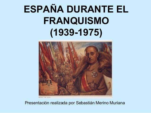 ESPAÑA DURANTE EL FRANQUISMO (1939-1975) Presentación realizada por Sebastián Merino Muriana