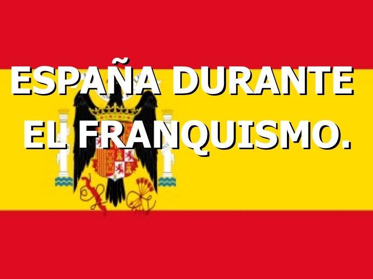 <ul><li>ESPAÑA DURANTE  </li></ul><ul><li>EL FRANQUISMO. </li></ul>