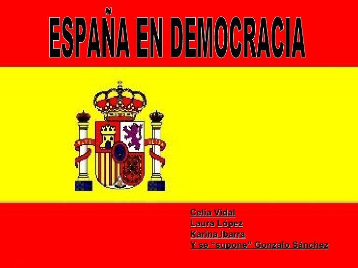 """ESPAÑA EN DEMOCRACIA Celia Vidal Laura López Karina Ibarra Y se """"supone"""" Gonzalo Sánchez"""