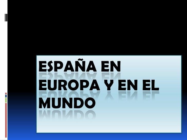 ESPAÑA ENEUROPA Y EN ELMUNDO