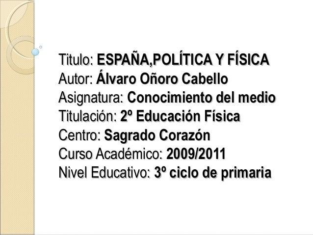 Titulo:Titulo: ESPAÑA,POLÍTICA Y FÍSICAESPAÑA,POLÍTICA Y FÍSICA Autor:Autor: Álvaro Oñoro CabelloÁlvaro Oñoro Cabello Asig...