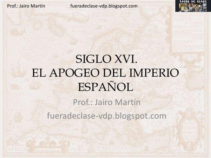 Prof.: Jairo Martín        fueradeclase-vdp.blogspot.com                  SIGLO XVI.            EL APOGEO DEL IMPERIO     ...