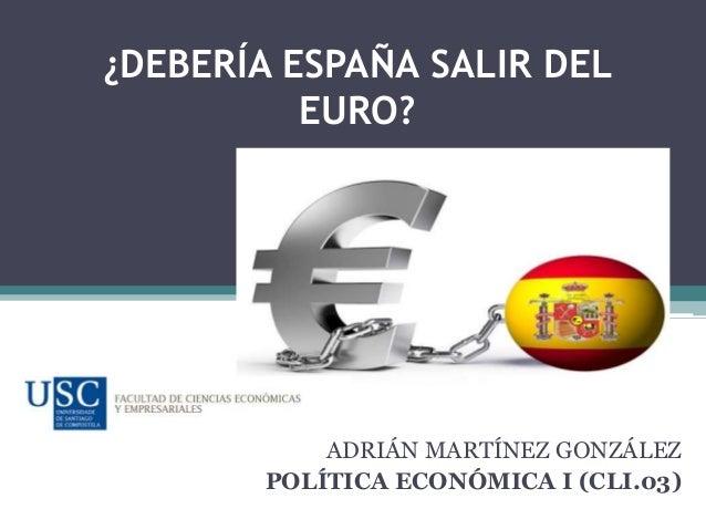 ¿DEBERÍA ESPAÑA SALIR DEL EURO?  ADRIÁN MARTÍNEZ GONZÁLEZ POLÍTICA ECONÓMICA I (CLI.03)