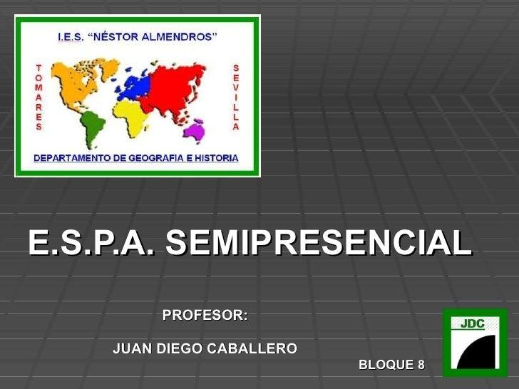 E.S.P.A. SEMIPRESENCIAL PROFESOR: JUAN DIEGO CABALLERO BLOQUE 8