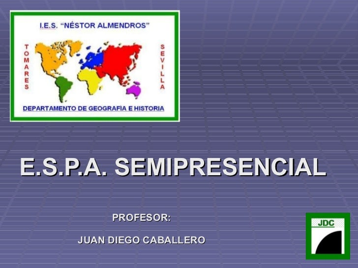 E.S.P.A. SEMIPRESENCIAL PROFESOR: JUAN DIEGO CABALLERO