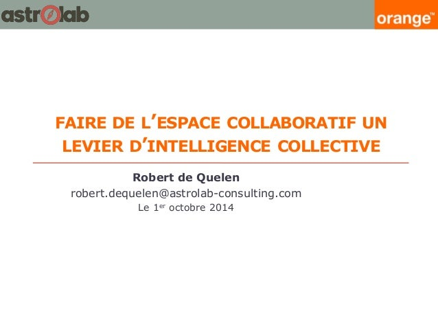 FAIRE DE L'ESPACE COLLABORATIF UN LEVIER D'INTELLIGENCE COLLECTIVE  Robert de Quelen  robert.dequelen@astrolab-consulting....