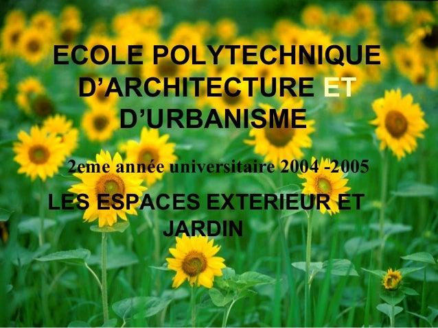 ECOLE POLYTECHNIQUE D'ARCHITECTURE ET D'URBANISME LES ESPACES EXTERIEUR ET JARDIN 2eme année universitaire 2004 -2005