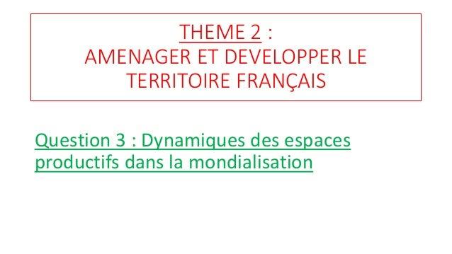 THEME 2 : AMENAGER ET DEVELOPPER LE TERRITOIRE FRANÇAIS Question 3 : Dynamiques des espaces productifs dans la mondialisat...
