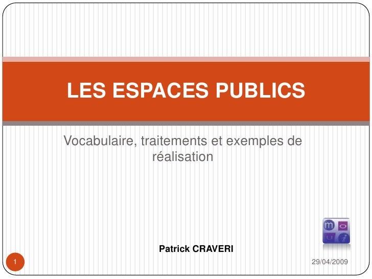 Vocabulaire, traitements et exemples de réalisation<br />29/04/2009<br />1<br />LES ESPACES PUBLICS<br />Patrick CRAVERI <...