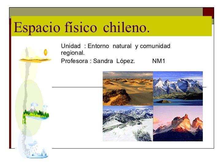 Espacio físico  chileno. Unidad  : Entorno  natural  y comunidad regional. Profesora : Sandra  López.  NM1
