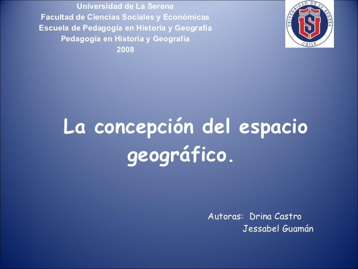 La concepción del espacio geográfico.  Universidad de La Serena Facultad de Ciencias Sociales y Económicas Escuela de Peda...