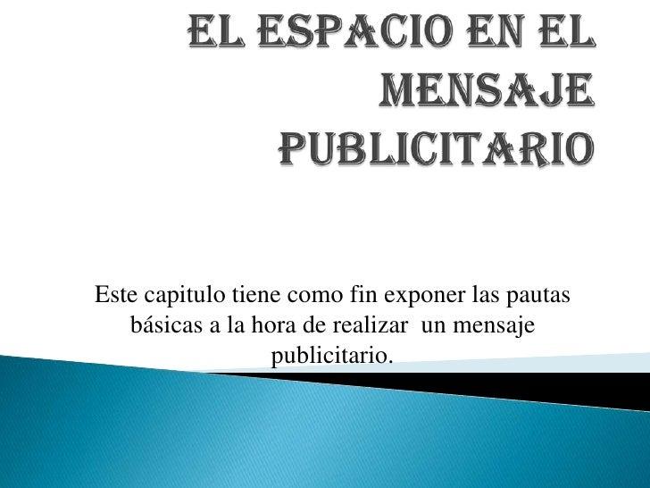 EL ESPACIO EN EL MENSAJE PUBLICITARIO <br />Este capitulo tiene como fin exponer las pautas básicas a la hora de realizar ...