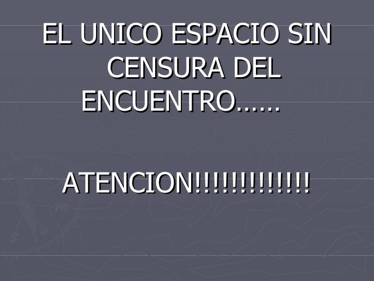 <ul><li>EL UNICO ESPACIO SIN CENSURA DEL ENCUENTRO……  </li></ul><ul><li>ATENCION!!!!!!!!!!!!! </li></ul>