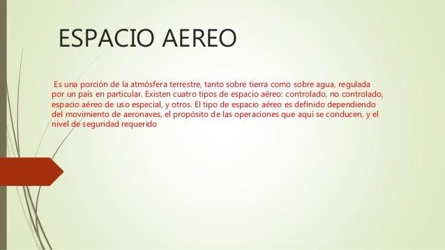 ESPACIO AEREO Es una porción de la atmósfera terrestre, tanto sobre tierra como sobre agua, regulada por un país en partic...