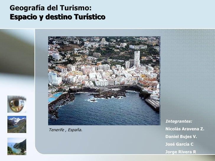 Geografía del Turismo:  Espacio y destino Turístico Integrantes: Nicolás Aravena Z. Daniel Bujes V. José García C Jorge Ri...