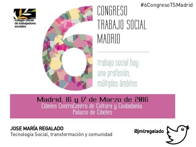 JOSE MARÍA REGALADO Tecnología Social, transformación y comunidad @jmlregalado #6CongresoTSMadrid