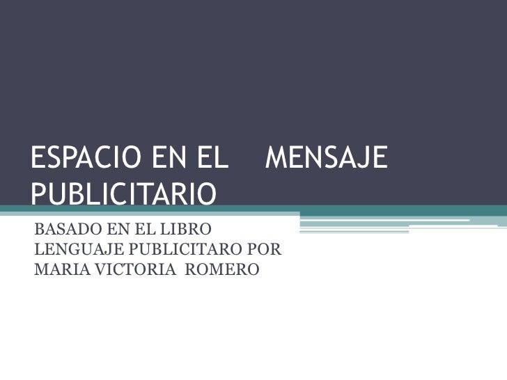 ESPACIO EN EL    MENSAJE PUBLICITARIO<br />BASADO EN EL LIBRO LENGUAJE PUBLICITARO POR MARIA VICTORIA  ROMERO <br />