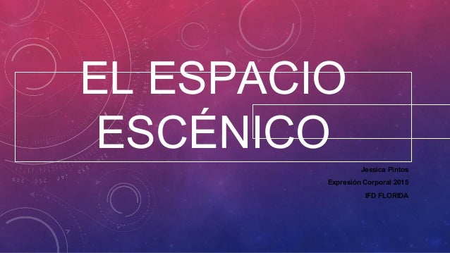 EL ESPACIO ESCÉNICO Jessica Pintos Expresión Corporal 2015 IFD FLORIDA