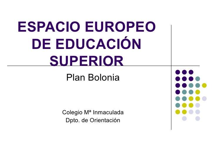 ESPACIO EUROPEO  DE EDUCACIÓN    SUPERIOR      Plan Bolonia       Colegio Mª Inmaculada      Dpto. de Orientación