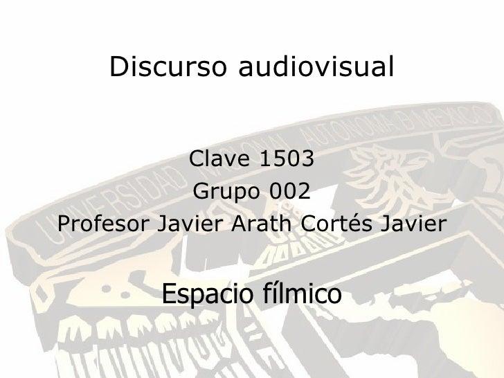 Discurso audiovisual               Clave 1503             Grupo 002 Profesor Javier Arath Cortés Javier            Espacio...